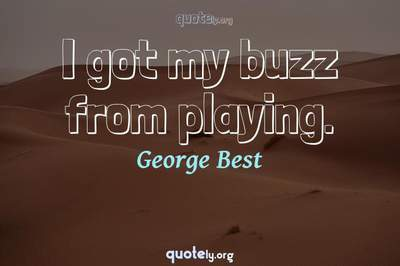 Photo Quote of I got my buzz from playing.