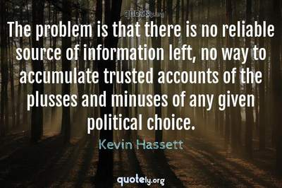 Photo Quote of The problem is that there is no reliable source of information left, no way to accumulate trusted accounts of the plusses and minuses of any given political choice.