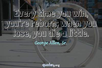 Photo Quote of Every time you win, you're reborn; when you lose, you die a little.