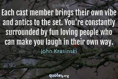 Photo Quote of Each cast member brings their own vibe and antics to the set. You're constantly surrounded by fun loving people who can make you laugh in their own way.