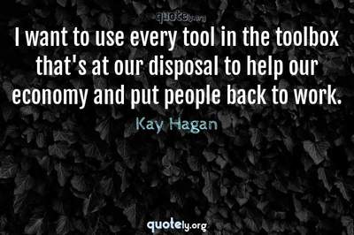 Photo Quote of I want to use every tool in the toolbox that's at our disposal to help our economy and put people back to work.