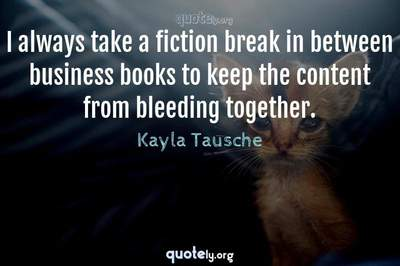 Photo Quote of I always take a fiction break in between business books to keep the content from bleeding together.