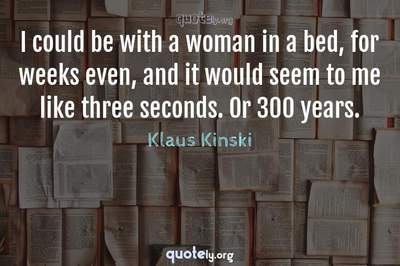 Photo Quote of I could be with a woman in a bed, for weeks even, and it would seem to me like three seconds. Or 300 years.