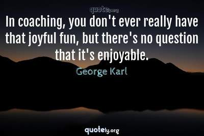 Photo Quote of In coaching, you don't ever really have that joyful fun, but there's no question that it's enjoyable.