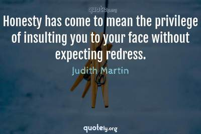 Photo Quote of Honesty has come to mean the privilege of insulting you to your face without expecting redress.