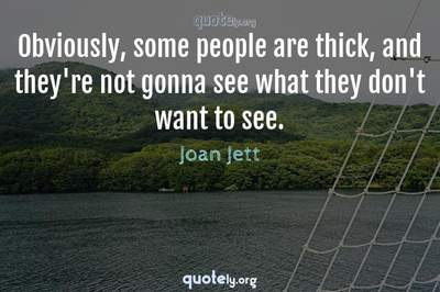 Photo Quote of Obviously, some people are thick, and they're not gonna see what they don't want to see.