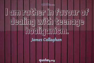 Photo Quote of I am rather in favour of dealing with teenage hooliganism.