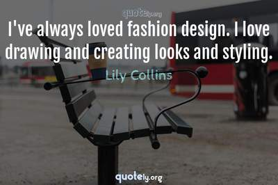 Photo Quote of I've always loved fashion design. I love drawing and creating looks and styling.