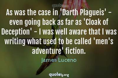 Photo Quote of As was the case in 'Darth Plagueis' - even going back as far as 'Cloak of Deception' - I was well aware that I was writing what used to be called 'men's adventure' fiction.