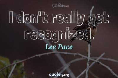 Photo Quote of I don't really get recognized.