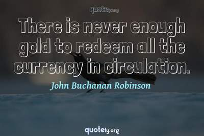Photo Quote of There is never enough gold to redeem all the currency in circulation.