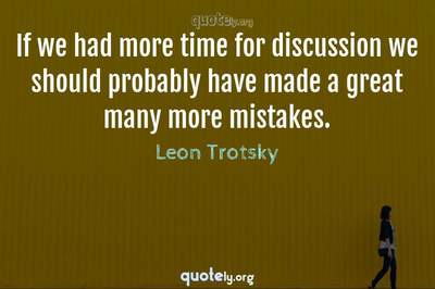 Photo Quote of If we had more time for discussion we should probably have made a great many more mistakes.