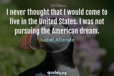 Photo Quote of I never thought that I would come to live in the United States. I was not pursuing the American dream.