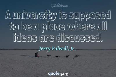 Photo Quote of A university is supposed to be a place where all ideas are discussed.