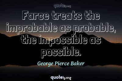Photo Quote of Farce treats the improbable as probable, the impossible as possible.