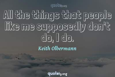 Photo Quote of All the things that people like me supposedly don't do, I do.