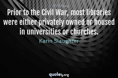 Photo Quote of Prior to the Civil War, most libraries were either privately owned or housed in universities or churches.