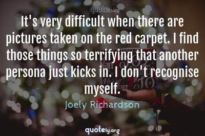 Photo Quote of It's very difficult when there are pictures taken on the red carpet. I find those things so terrifying that another persona just kicks in. I don't recognise myself.