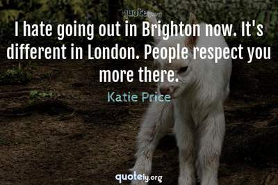 Photo Quote of I hate going out in Brighton now. It's different in London. People respect you more there.