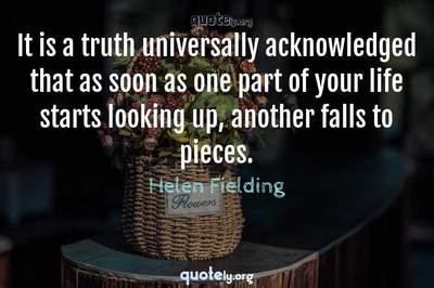 Photo Quote of It is a truth universally acknowledged that as soon as one part of your life starts looking up, another falls to pieces.