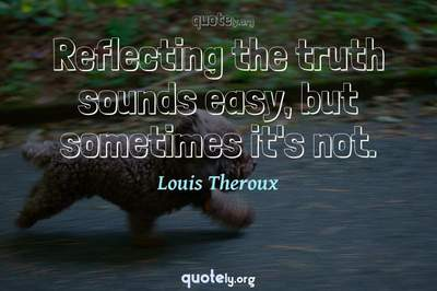 Photo Quote of Reflecting the truth sounds easy, but sometimes it's not.