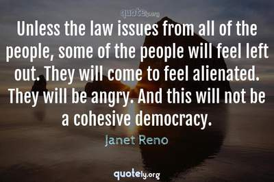 Photo Quote of Unless the law issues from all of the people, some of the people will feel left out. They will come to feel alienated. They will be angry. And this will not be a cohesive democracy.