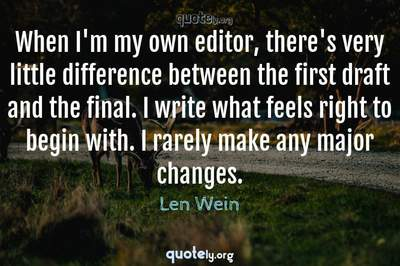 Photo Quote of When I'm my own editor, there's very little difference between the first draft and the final. I write what feels right to begin with. I rarely make any major changes.