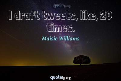 Photo Quote of I draft tweets, like, 20 times.