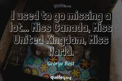 Photo Quote of I used to go missing a lot... Miss Canada, Miss United Kingdom, Miss World.