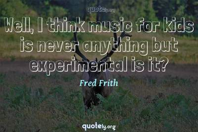 Photo Quote of Well, I think music for kids is never anything but experimental is it?