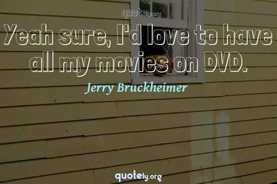Photo Quote of Yeah sure, I'd love to have all my movies on DVD.