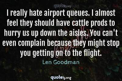 Photo Quote of I really hate airport queues. I almost feel they should have cattle prods to hurry us up down the aisles. You can't even complain because they might stop you getting on to the flight.