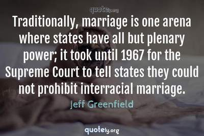 Photo Quote of Traditionally, marriage is one arena where states have all but plenary power; it took until 1967 for the Supreme Court to tell states they could not prohibit interracial marriage.