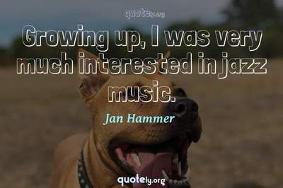 Photo Quote of Growing up, I was very much interested in jazz music.