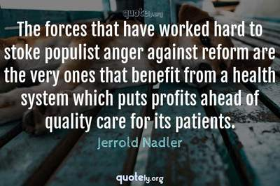 Photo Quote of The forces that have worked hard to stoke populist anger against reform are the very ones that benefit from a health system which puts profits ahead of quality care for its patients.