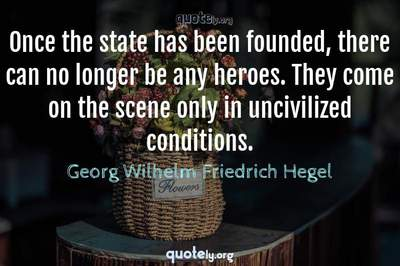 Photo Quote of Once the state has been founded, there can no longer be any heroes. They come on the scene only in uncivilized conditions.