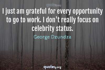 Photo Quote of I just am grateful for every opportunity to go to work. I don't really focus on celebrity status.