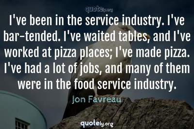 Photo Quote of I've been in the service industry. I've bar-tended. I've waited tables, and I've worked at pizza places; I've made pizza. I've had a lot of jobs, and many of them were in the food service industry.