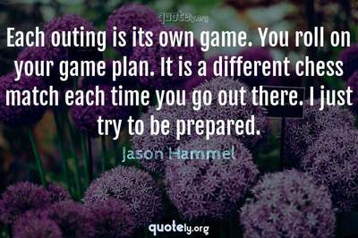 Photo Quote of Each outing is its own game. You roll on your game plan. It is a different chess match each time you go out there. I just try to be prepared.