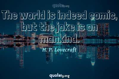 Photo Quote of The world is indeed comic, but the joke is on mankind.