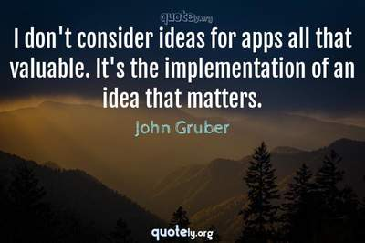Photo Quote of I don't consider ideas for apps all that valuable. It's the implementation of an idea that matters.
