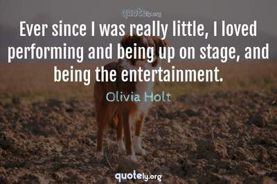 Photo Quote of Ever since I was really little, I loved performing and being up on stage, and being the entertainment.