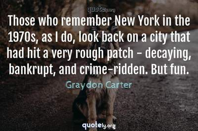 Photo Quote of Those who remember New York in the 1970s, as I do, look back on a city that had hit a very rough patch - decaying, bankrupt, and crime-ridden. But fun.