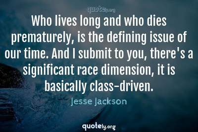 Photo Quote of Who lives long and who dies prematurely, is the defining issue of our time. And I submit to you, there's a significant race dimension, it is basically class-driven.