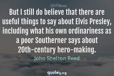 Photo Quote of But I still do believe that there are useful things to say about Elvis Presley, including what his own ordinariness as a poor Southerner says about 20th-century hero-making.