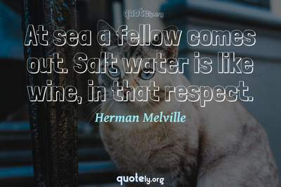 Photo Quote of At sea a fellow comes out. Salt water is like wine, in that respect.