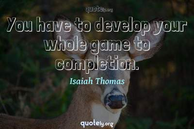 Photo Quote of You have to develop your whole game to completion.