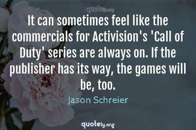 Photo Quote of It can sometimes feel like the commercials for Activision's 'Call of Duty' series are always on. If the publisher has its way, the games will be, too.