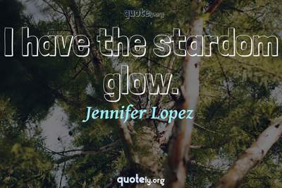 Photo Quote of I have the stardom glow.