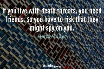 Photo Quote of If you live with death threats, you need friends. So you have to risk that they might spy on you.